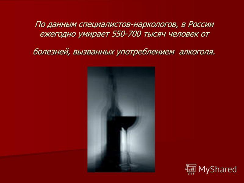 По данным специалистов-наркологов, в России ежегодно умирает 550-700 тысяч человек от болезней, вызванных употреблением алкоголя.