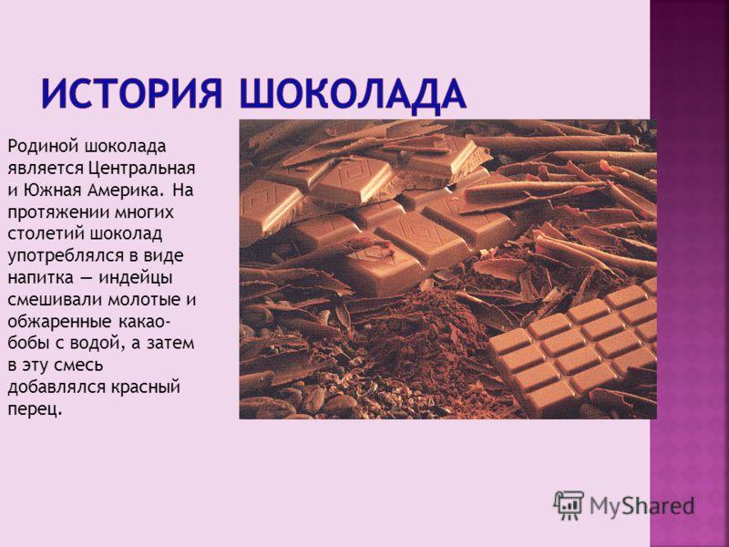Родиной шоколада является Центральная и Южная Америка. На протяжении многих столетий шоколад употреблялся в виде напитка индейцы смешивали молотые и обжаренные какао- бобы с водой, а затем в эту смесь добавлялся красный перец.