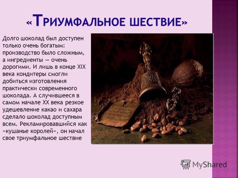 Долго шоколад был доступен только очень богатым: производство было сложным, а ингредиенты очень дорогими. И лишь в конце XIX века кондитеры смогли добиться изготовления практически современного шоколада. А случившееся в самом начале XX века резкое уд