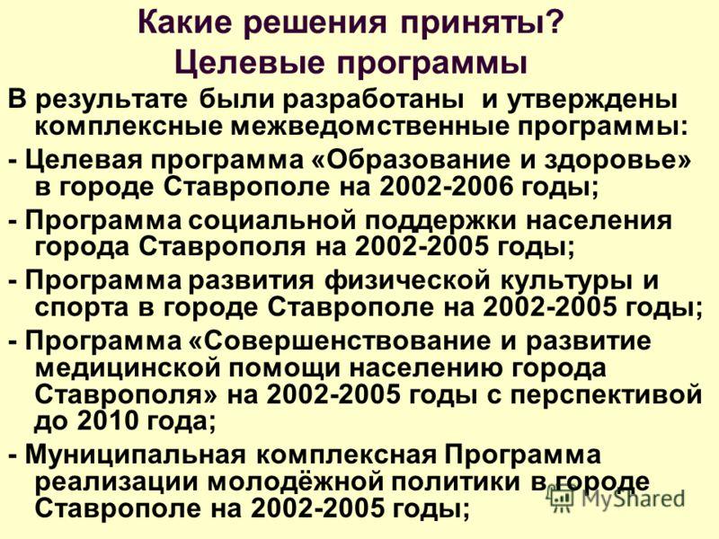 Какие решения приняты? Целевые программы В результате были разработаны и утверждены комплексные межведомственные программы: - Целевая программа «Образование и здоровье» в городе Ставрополе на 2002-2006 годы; - Программа социальной поддержки населения