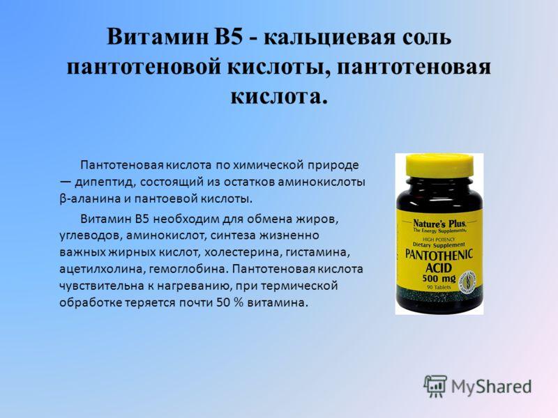 Витамин В5 - кальциевая соль пантотеновой кислоты, пантотеновая кислота. Пантотеновая кислота по химической природе дипептид, состоящий из остатков аминокислоты β-аланина и пантоевой кислоты. Витамин В5 необходим для обмена жиров, углеводов, аминокис