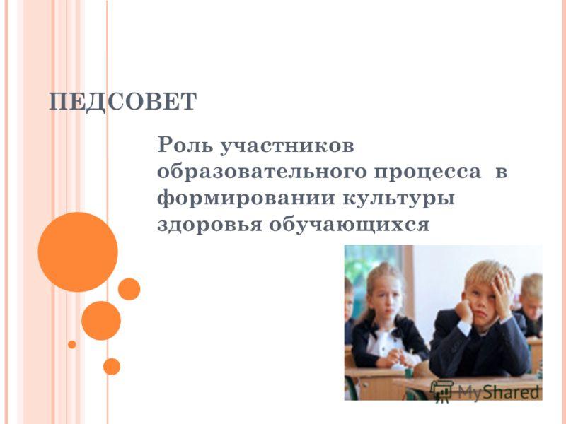 ПЕДСОВЕТ Роль участников образовательного процесса в формировании культуры здоровья обучающихся