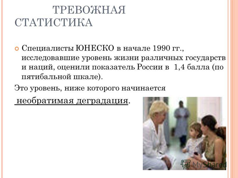 ТРЕВОЖНАЯ СТАТИСТИКА Специалисты ЮНЕСКО в начале 1990 гг., исследовавшие уровень жизни различных государств и наций, оценили показатель России в 1,4 балла (по пятибальной шкале). Это уровень, ниже которого начинается необратимая деградация.