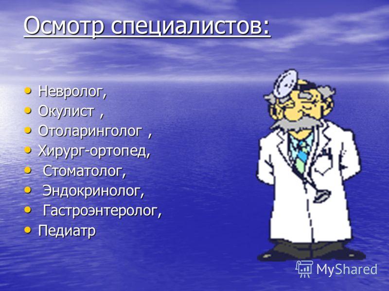 Осмотр специалистов: Невролог, Невролог, Окулист, Окулист, Отоларинголог, Отоларинголог, Хирург-ортопед, Хирург-ортопед, Стоматолог, Стоматолог, Эндокринолог, Эндокринолог, Гастроэнтеролог, Гастроэнтеролог, Педиатр Педиатр