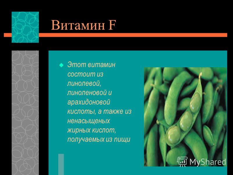Витамин F Этот витамин состоит из линолевой, линоленовой и арахидоновой кислоты, а также из ненасыщеных жирных кислот, получаемых из пищи