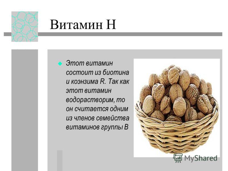 Витамин Н Этот витамин состоит из биотина и коэнзима R. Так как этот витамин водорастворим, то он считается одним из членов семейства витаминов группы В