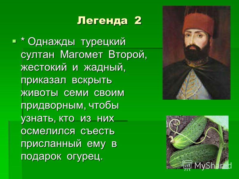 Легенда 2 Легенда 2 * Однажды турецкий султан Магомет Второй, жестокий и жадный, приказал вскрыть животы семи своим придворным, чтобы узнать, кто из них осмелился съесть присланный ему в подарок огурец. * Однажды турецкий султан Магомет Второй, жесто