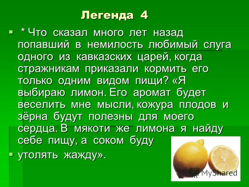 Легенда 4 Легенда 4 * Что сказал много лет назад попавший в немилость любимый слуга одного из кавказских царей, когда стражникам приказали кормить его только одним видом пищи? «Я выбираю лимон. Его аромат будет веселить мне мысли, кожура плодов и зёр