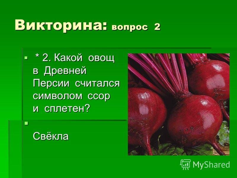 Викторина: вопрос 2 * 2. Какой овощ в Древней Персии считался символом ссор и сплетен? * 2. Какой овощ в Древней Персии считался символом ссор и сплетен? Свёкла Свёкла