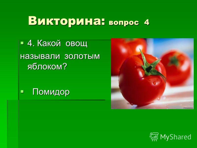 Викторина: вопрос 4 Викторина: вопрос 4 4. Какой овощ 4. Какой овощ называли золотым яблоком? Помидор Помидор