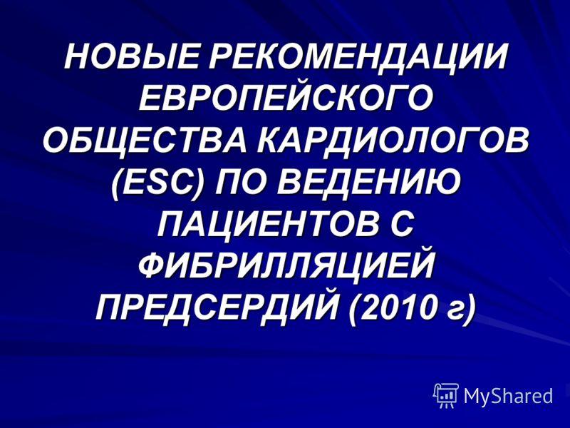 НОВЫЕ РЕКОМЕНДАЦИИ ЕВРОПЕЙСКОГО ОБЩЕСТВА КАРДИОЛОГОВ (ESC) ПО ВЕДЕНИЮ ПАЦИЕНТОВ С ФИБРИЛЛЯЦИЕЙ ПРЕДСЕРДИЙ (2010 г)