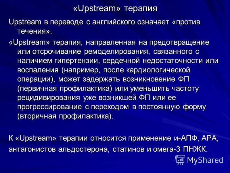«Upstream» терапия Upstream в переводе с английского означает «против течения». «Upstream» терапия, направленная на предотвращение или отсрочивание ремоделирования, связанного с наличием гипертензии, сердечной недостаточности или воспаления (например