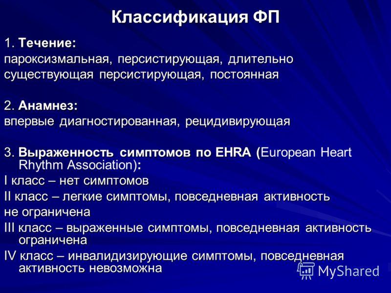 Классификация ФП 1. Течение: пароксизмальная, персистирующая, длительно существующая персистирующая, постоянная 2. Анамнез: впервые диагностированная, рецидивирующая 3. Выраженность симптомов по EHRA ( : 3. Выраженность симптомов по EHRA (European He