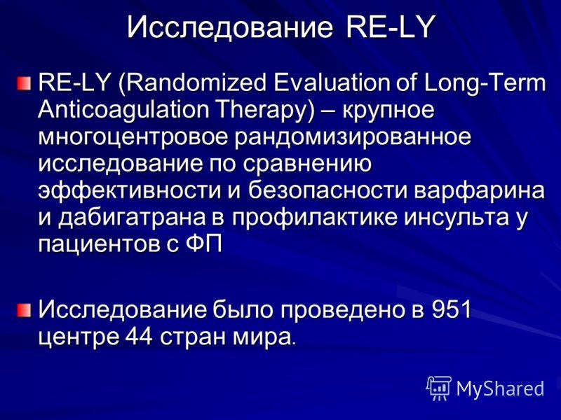 Исследование RE-LY RE-LY (Randomized Evaluation of Long-Term Anticoagulation Therapy) – крупное многоцентровое рандомизированное исследование по сравнению эффективности и безопасности варфарина и дабигатрана в профилактике инсульта у пациентов с ФП И