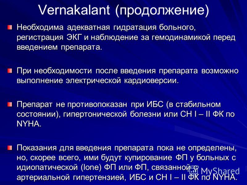 Vernakalant (продолжение) Необходима адекватная гидратация больного, регистрация ЭКГ и наблюдение за гемодинамикой перед введением препарата. При необходимости после введения препарата возможно выполнение электрической кардиоверсии. Препарат не проти