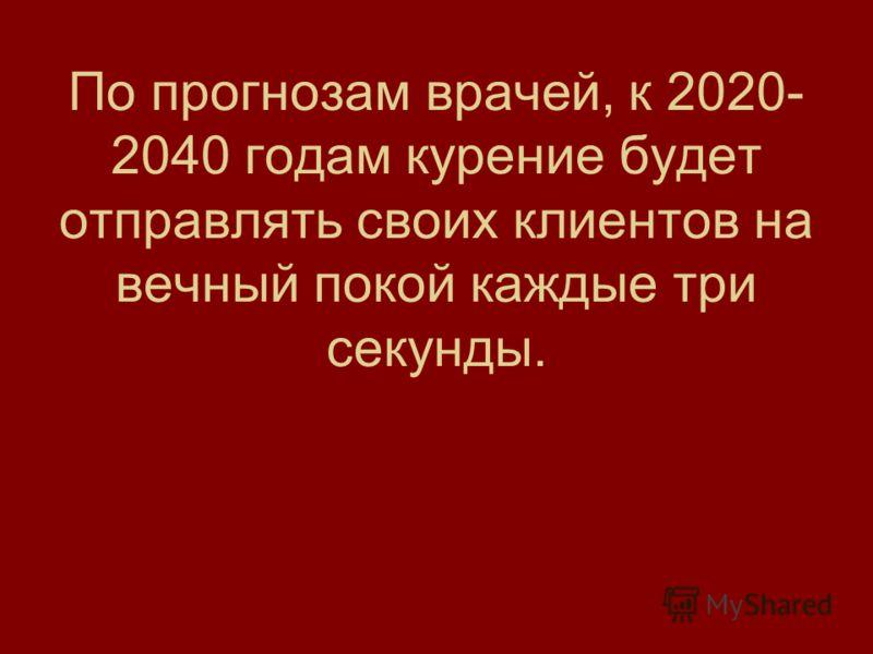 По прогнозам врачей, к 2020- 2040 годам курение будет отправлять своих клиентов на вечный покой каждые три секунды.