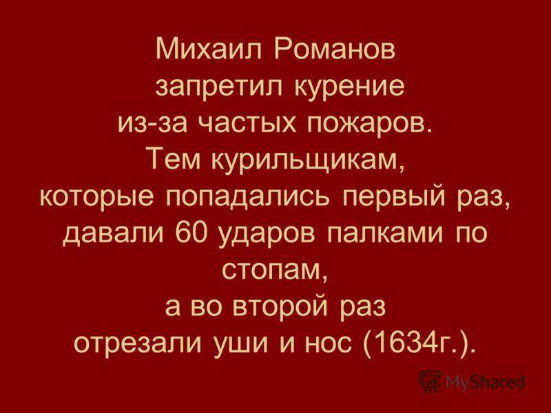 Михаил Романов запретил курение из-за частых пожаров. Тем курильщикам, которые попадались первый раз, давали 60 ударов палками по стопам, а во второй раз отрезали уши и нос (1634г.).