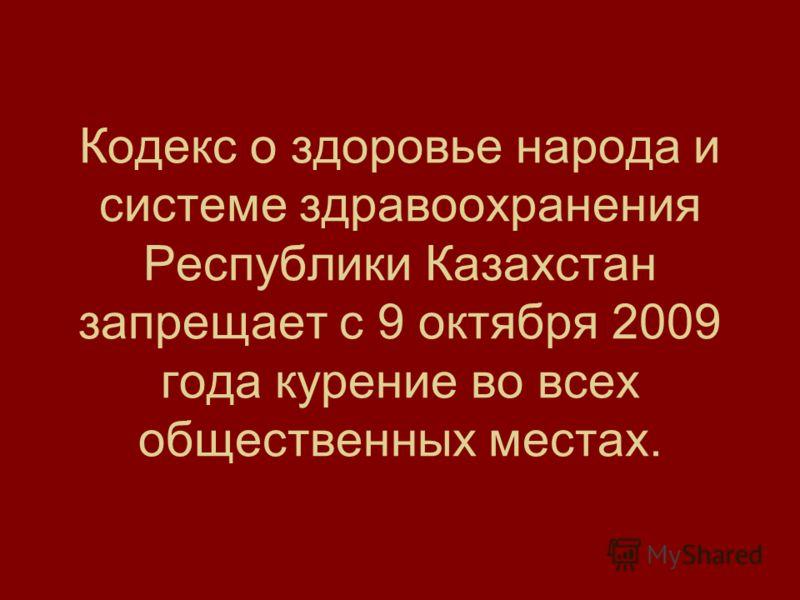 Кодекс о здоровье народа и системе здравоохранения Республики Казахстан запрещает с 9 октября 2009 года курение во всех общественных местах.