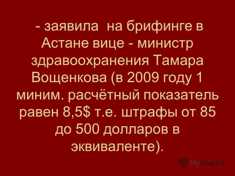 - заявила на брифинге в Астане вице - министр здравоохранения Тамара Вощенкова (в 2009 году 1 миним. расчётный показатель равен 8,5$ т.е. штрафы от 85 до 500 долларов в эквиваленте).