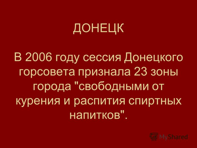ДОНЕЦК В 2006 году сессия Донецкого горсовета признала 23 зоны города свободными от курения и распития спиртных напитков.