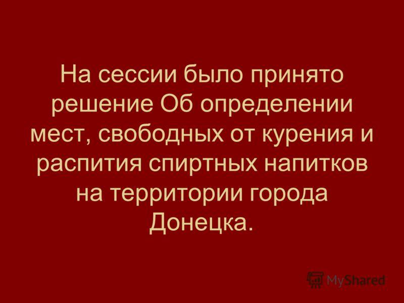 На сессии было принято решение Об определении мест, свободных от курения и распития спиртных напитков на территории города Донецка.