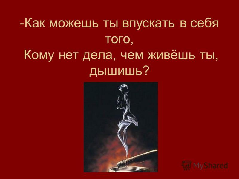 -Как можешь ты впускать в себя того, Кому нет дела, чем живёшь ты, дышишь?