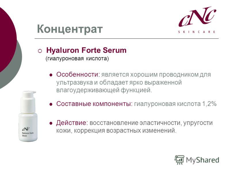 Концентрат Hyaluron Forte Serum (гиалуроновая кислота) Особенности: является хорошим проводником для ультразвука и обладает ярко выраженной влагоудерживающей функцией. Составные компоненты: гиалуроновая кислота 1,2% Действие: восстановление эластично