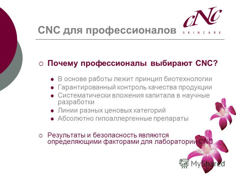 CNC для профессионалов Почему профессионалы выбирают CNC? В основе работы лежит принцип биотехнологии Гарантированный контроль качества продукции Систематически вложения капитала в научные разработки Линии разных ценовых категорий Абсолютно гипоаллер