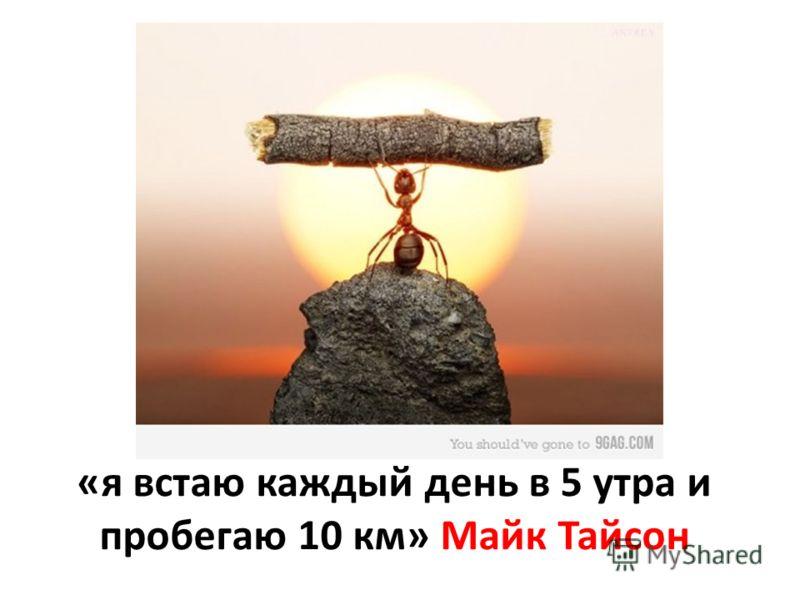 «я встаю каждый день в 5 утра и пробегаю 10 км» Майк Тайсон