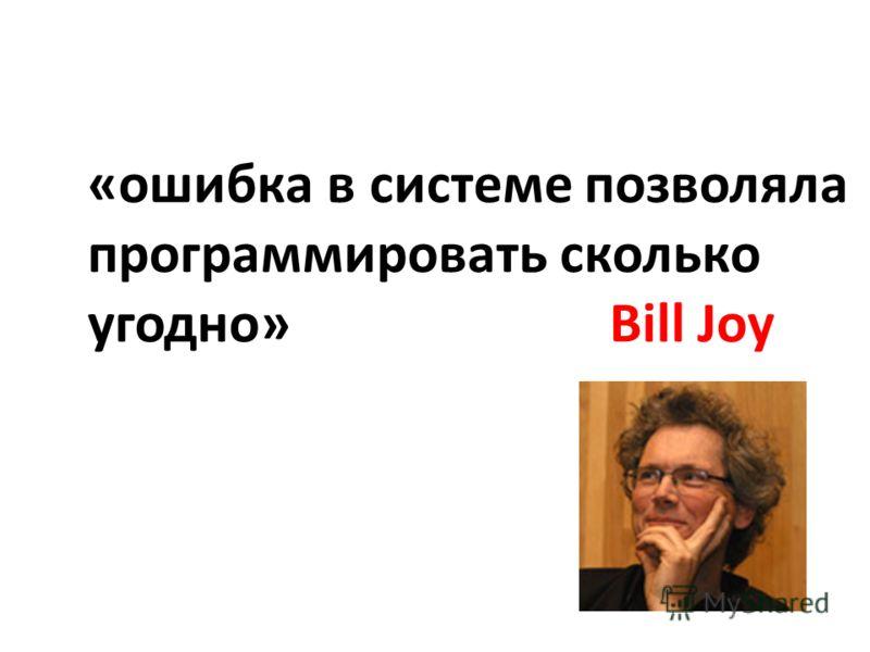 «ошибка в системе позволяла программировать сколько угодно» Bill Joy