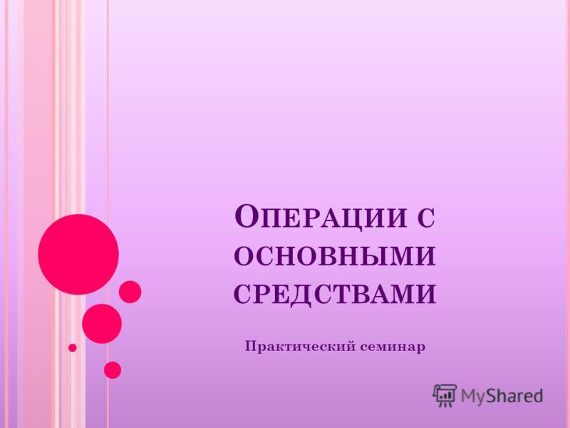 О ПЕРАЦИИ С ОСНОВНЫМИ СРЕДСТВАМИ Практический семинар