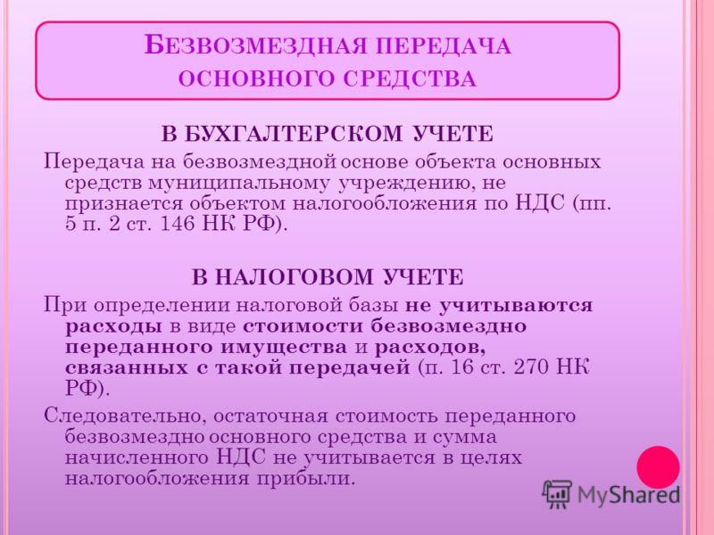 Б ЕЗВОЗМЕЗДНАЯ ПЕРЕДАЧА ОСНОВНОГО СРЕДСТВА В БУХГАЛТЕРСКОМ УЧЕТЕ Передача на безвозмездной основе объекта основных средств муниципальному учреждению, не признается объектом налогообложения по НДС (пп. 5 п. 2 ст. 146 НК РФ). В НАЛОГОВОМ УЧЕТЕ При опре