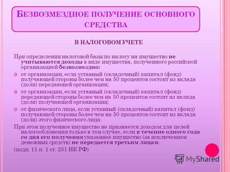 Б ЕЗВОЗМЕЗДНОЕ ПОЛУЧЕНИЕ ОСНОВНОГО СРЕДСТВА В НАЛОГОВОМ УЧЕТЕ При определении налоговой базы по налогу на имущество не учитываются доходы в виде имущества, полученного российской организацией безвозмездно: от организации, если уставный (складочный) к
