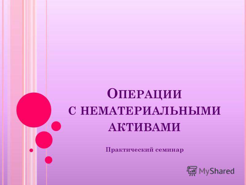 О ПЕРАЦИИ С НЕМАТЕРИАЛЬНЫМИ АКТИВАМИ Практический семинар