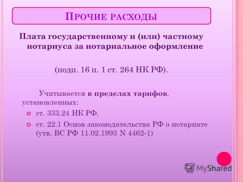 П РОЧИЕ РАСХОДЫ Плата государственному и (или) частному нотариуса за нотариальное оформление (подп. 16 п. 1 ст. 264 НК РФ). Учитывается в пределах тарифов, установленных: ст. 333.24 НК РФ, ст. 22.1 Основ законодательства РФ о нотариате (утв. ВС РФ 11