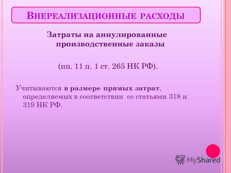 В НЕРЕАЛИЗАЦИОННЫЕ РАСХОДЫ Затраты на аннулированные производственные заказы (пп. 11 п. 1 ст. 265 НК РФ). Учитываются в размере прямых затрат, определяемых в соответствии со статьями 318 и 319 НК РФ.