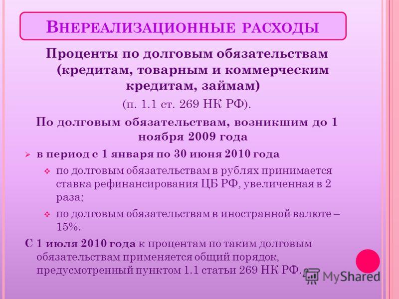 В НЕРЕАЛИЗАЦИОННЫЕ РАСХОДЫ Проценты по долговым обязательствам (кредитам, товарным и коммерческим кредитам, займам) (п. 1.1 ст. 269 НК РФ). По долговым обязательствам, возникшим до 1 ноября 2009 года в период с 1 января по 30 июня 2010 года по долгов