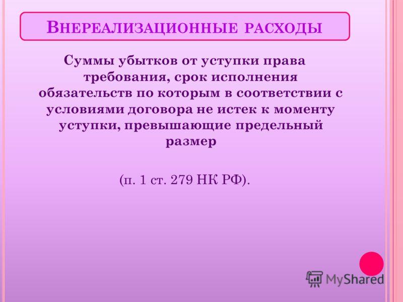В НЕРЕАЛИЗАЦИОННЫЕ РАСХОДЫ Суммы убытков от уступки права требования, срок исполнения обязательств по которым в соответствии с условиями договора не истек к моменту уступки, превышающие предельный размер (п. 1 ст. 279 НК РФ).
