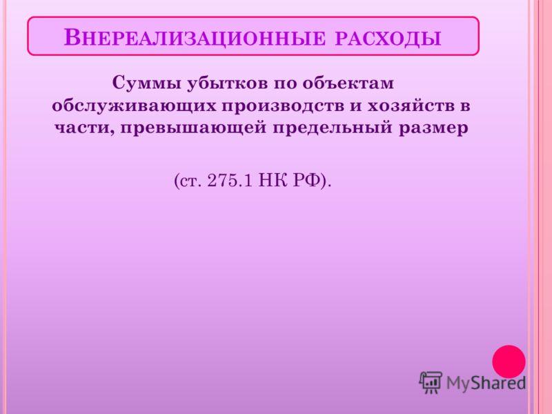 В НЕРЕАЛИЗАЦИОННЫЕ РАСХОДЫ Суммы убытков по объектам обслуживающих производств и хозяйств в части, превышающей предельный размер (ст. 275.1 НК РФ).