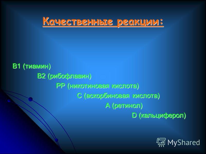 Качественные реакции: В1 (тиамин) В2 (рибофлавин) В2 (рибофлавин) РР (никотиновая кислота) РР (никотиновая кислота) С (аскорбиновая кислота) С (аскорбиновая кислота) А (ретинол) А (ретинол) D (кальциферол) D (кальциферол)