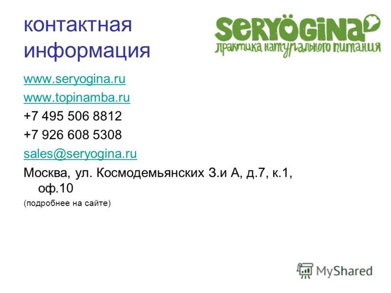 контактная информация www.seryogina.ru www.topinamba.ru +7 495 506 8812 +7 926 608 5308 sales@seryogina.ru Москва, ул. Космодемьянских З.и А, д.7, к.1, оф.10 (подробнее на сайте)