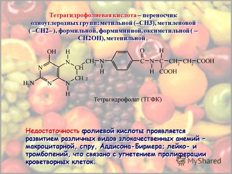 Тетрагидрофолиевая кислота – переносчик одноуглеродных групп: метильной (–СН3), метиленовой ( –СН2– ), формильной, формиминной, оксиметильной ( – СН2ОН), метенильной. Недостаточность фолиевой кислоты проявляется развитием различных видов злокачествен