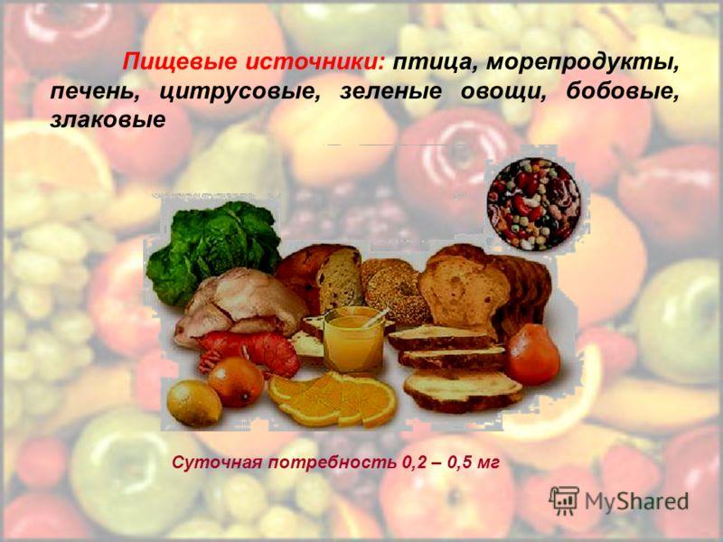 Пищевые источники: птица, морепродукты, печень, цитрусовые, зеленые овощи, бобовые, злаковые Суточная потребность 0,2 – 0,5 мг
