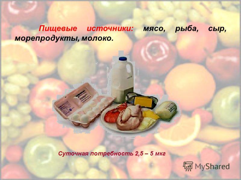 Пищевые источники: мясо, рыба, сыр, морепродукты, молоко. Суточная потребность 2,5 – 5 мкг