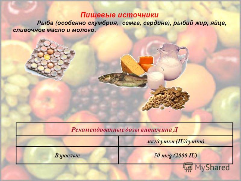 Рекомендованные дозы витамина Д мкг/сутки (IU/сутки) Взрослые50 mcg (2000 IU) Пищевые источники Рыба (особенно скумбрия, семга, сардина), рыбий жир, яйца, сливочное масло и молоко.