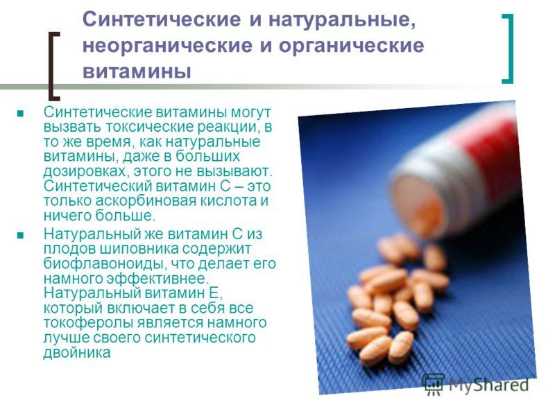 Синтетические и натуральные, неорганические и органические витамины Синтетические витамины могут вызвать токсические реакции, в то же время, как натуральные витамины, даже в больших дозировках, этого не вызывают. Синтетический витамин С – это только