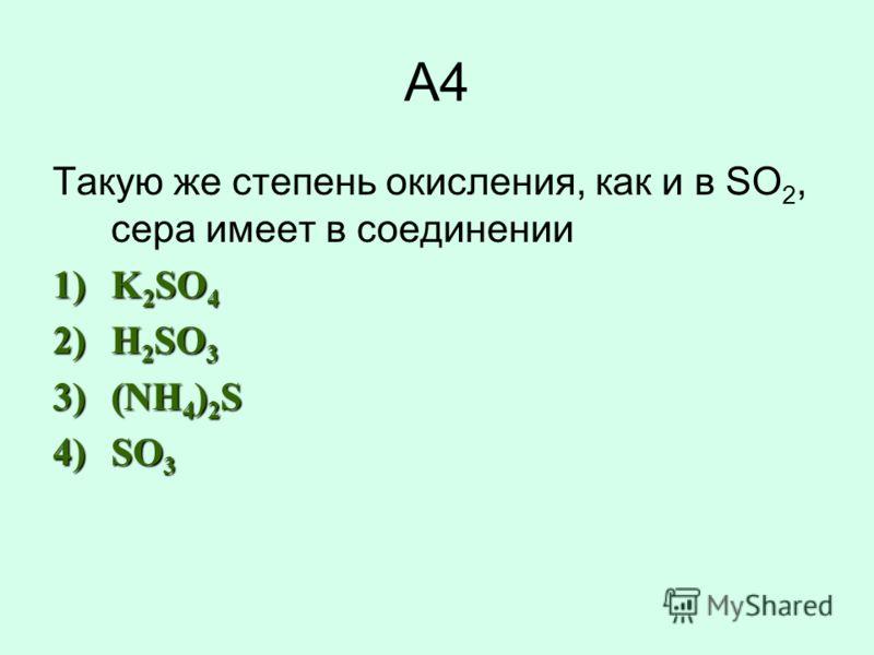 А4 Такую же степень окисления, как и в SO 2, сера имеет в соединении 1)K 2 SO 4 2)H 2 SO 3 3)(NH 4 ) 2 S 4)SO 3