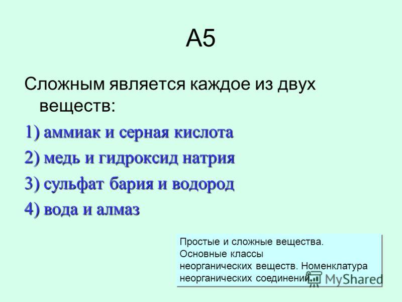 А5 Сложным является каждое из двух веществ: 1) аммиак и серная кислота 2) медь и гидроксид натрия 3) сульфат бария и водород 4) вода и алмаз Простые и сложные вещества. Основные классы неорганических веществ. Номенклатура неорганических соединений. П