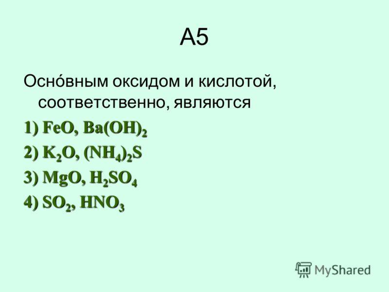 А5 Оснóвным оксидом и кислотой, соответственно, являются 1) FeO, Ba(OН) 2 2) K 2 O, (NH 4 ) 2 S 3) MgO, H 2 SO 4 4) SO 2, HNO 3