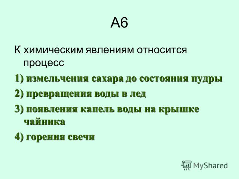 А6 К химическим явлениям относится процесс 1) измельчения сахара до состояния пудры 2) превращения воды в лед 3) появления капель воды на крышке чайника 4) горения свечи
